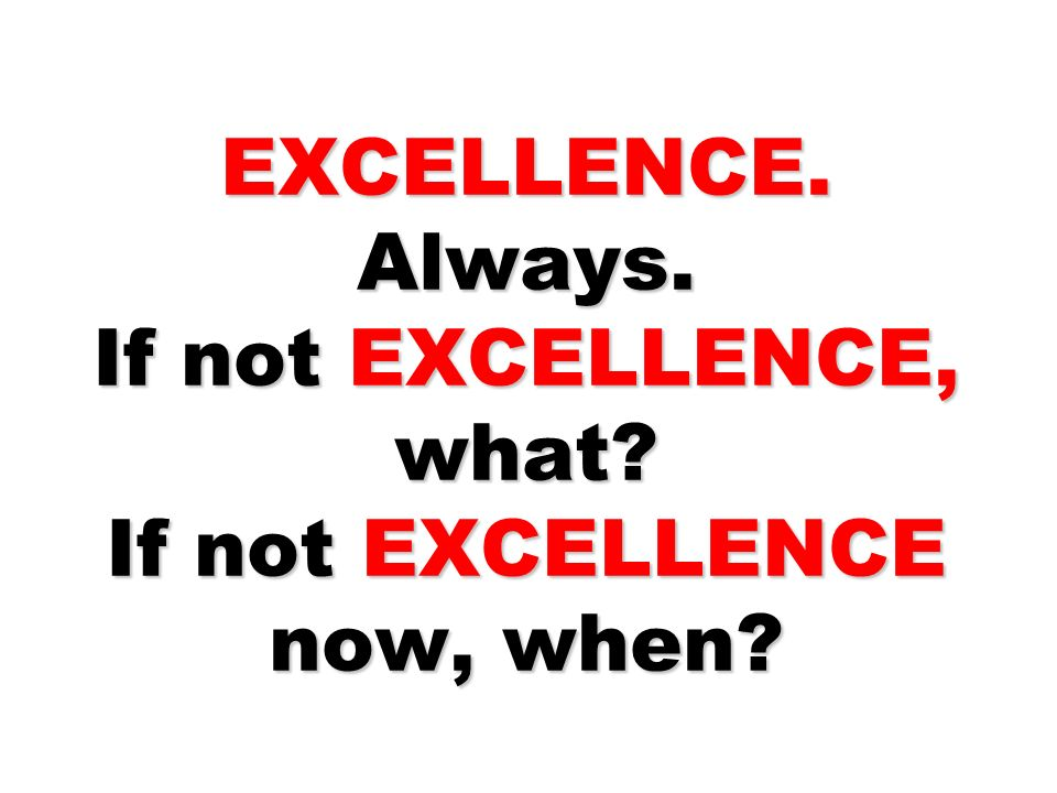 EXCELLENCE. Always. If not EXCELLENCE, what