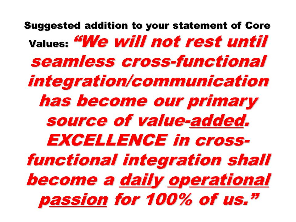 Suggested addition to your statement of Core Values: We will not rest until seamless cross-functional integration/communication has become our primary source of value-added. EXCELLENCE in cross-functional integration shall become a daily operational passion for 100% of us.