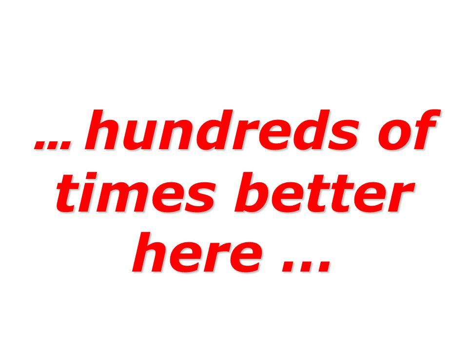 … hundreds of times better here …