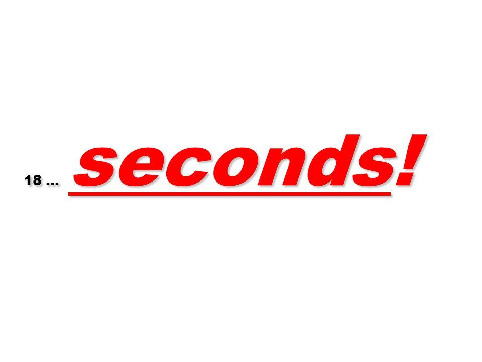 18 … seconds! 45