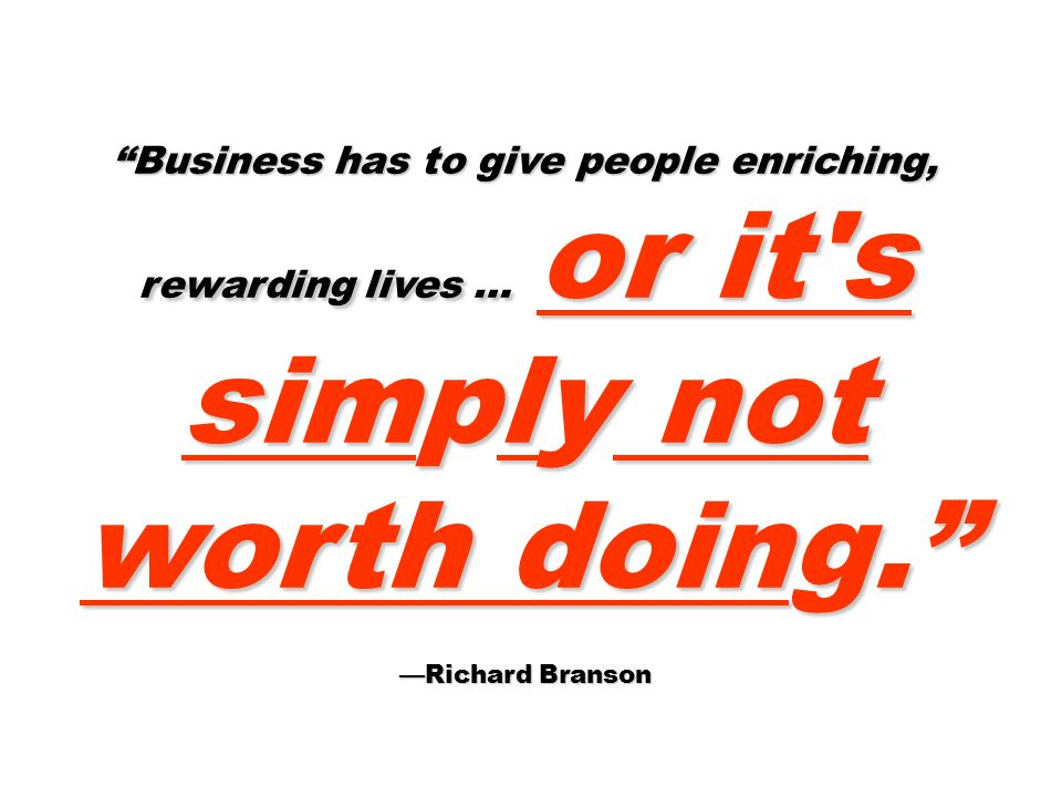 Business has to give people enriching, rewarding lives … or it s simply not worth doing.