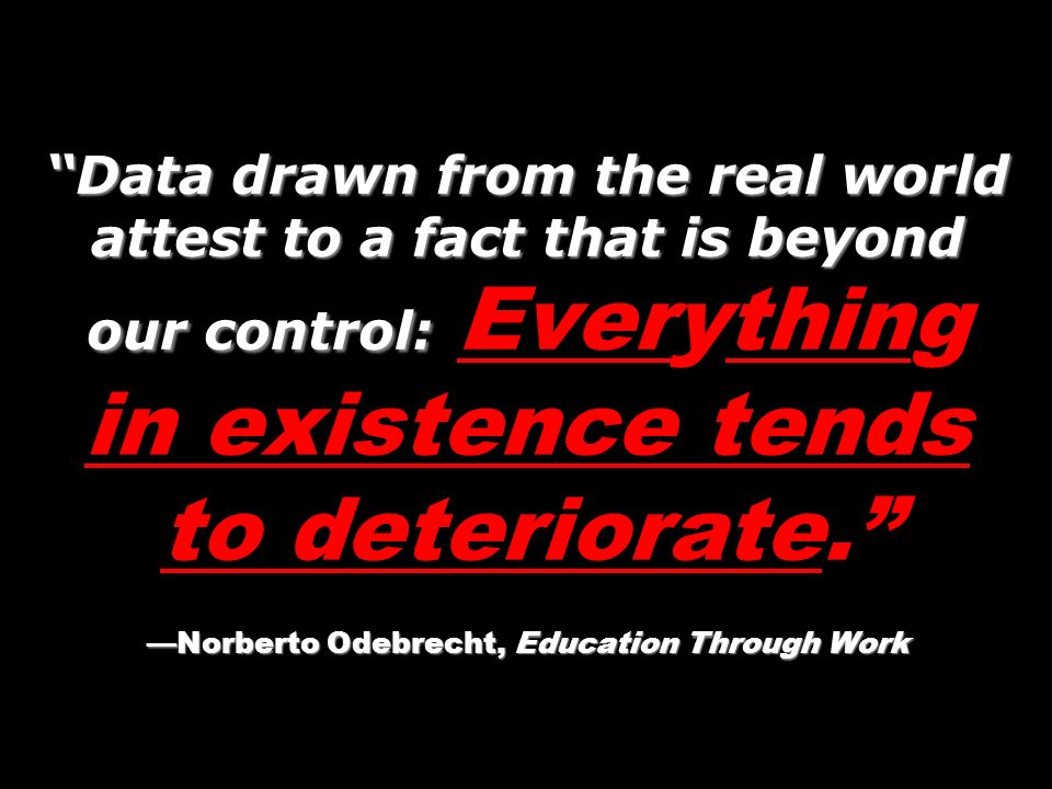 Data drawn from the real world attest to a fact that is beyond our control: Everything in existence tends to deteriorate. —Norberto Odebrecht, Education Through Work