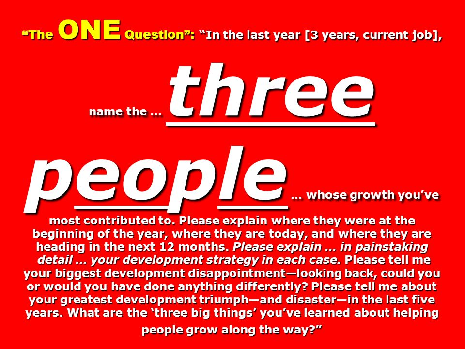 The ONE Question : In the last year [3 years, current job], name the … three people … whose growth you've most contributed to. Please explain where they were at the beginning of the year, where they are today, and where they are heading in the next 12 months. Please explain … in painstaking detail … your development strategy in each case. Please tell me your biggest development disappointment—looking back, could you or would you have done anything differently Please tell me about your greatest development triumph—and disaster—in the last five years. What are the 'three big things' you've learned about helping people grow along the way
