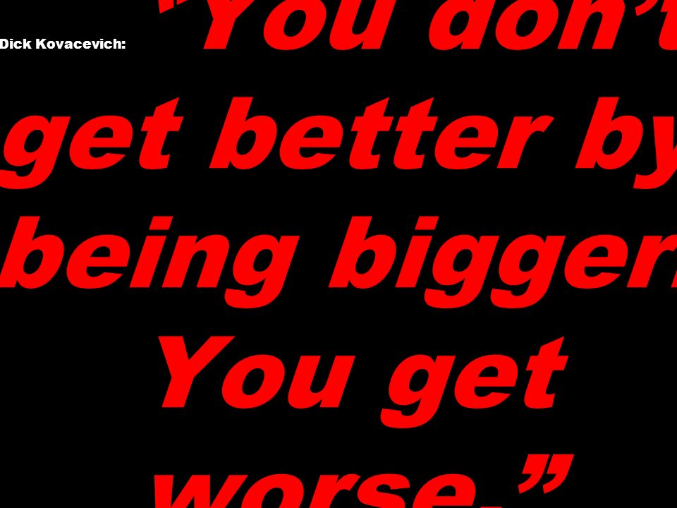 Dick Kovacevich: You don't get better by being bigger. You get worse