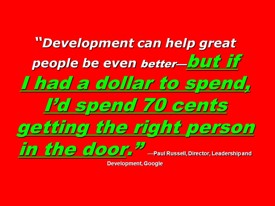 Development can help great people be even better—but if I had a dollar to spend, I'd spend 70 cents getting the right person in the door. —Paul Russell, Director, Leadership and Development, Google