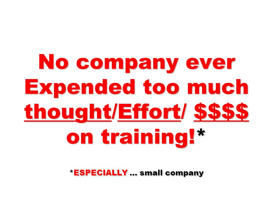 No company ever Expended too much thought/Effort/ $$$$ on training