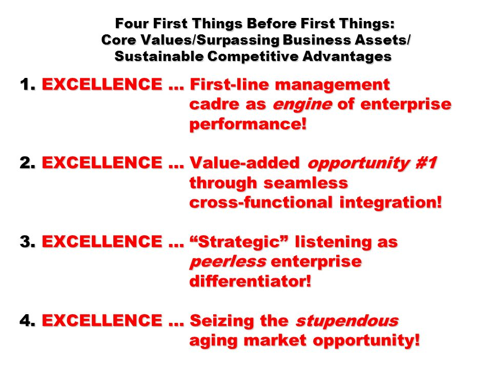 Four First Things Before First Things: Core Values/Surpassing Business Assets/ Sustainable Competitive Advantages 1. EXCELLENCE … First-line management cadre as engine of enterprise performance! 2. EXCELLENCE … Value-added opportunity #1 through seamless cross-functional integration! 3. EXCELLENCE … Strategic listening as peerless enterprise differentiator! 4. EXCELLENCE … Seizing the stupendous aging market opportunity!