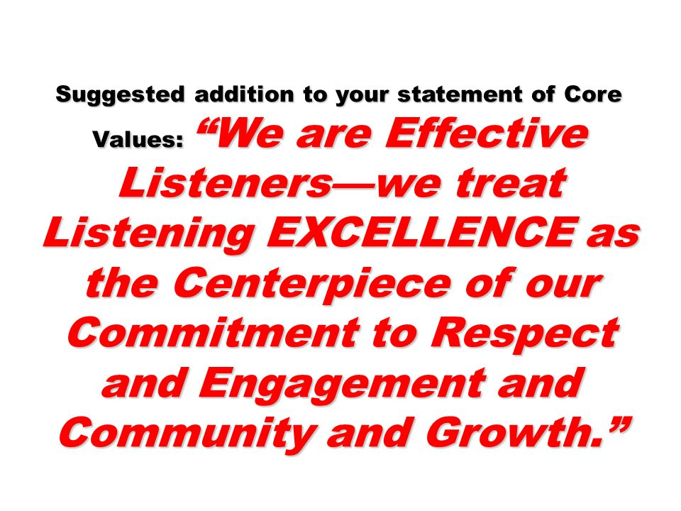 Suggested addition to your statement of Core Values: We are Effective Listeners—we treat Listening EXCELLENCE as the Centerpiece of our Commitment to Respect and Engagement and Community and Growth.