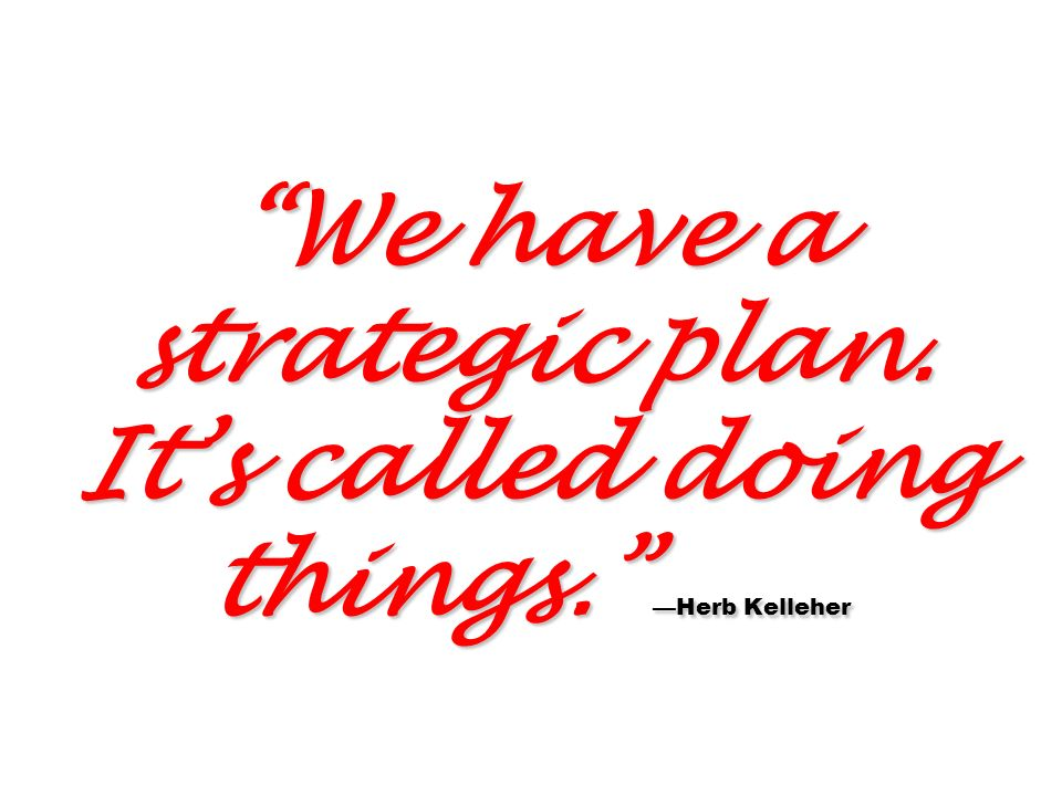 We have a strategic plan. It's called doing things. —Herb Kelleher