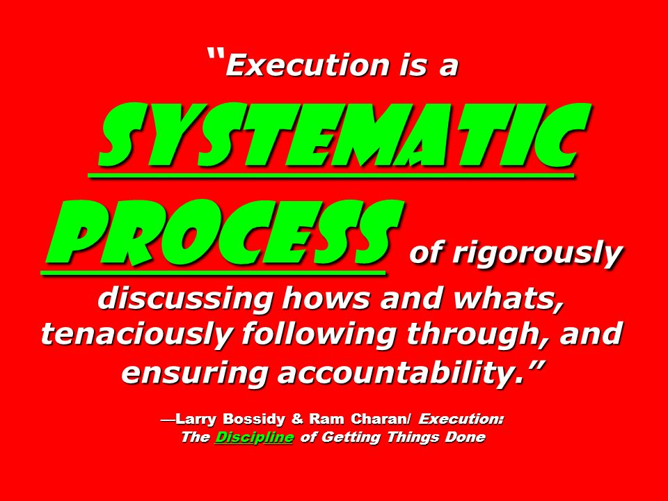 Execution is a systematic process of rigorously discussing hows and whats, tenaciously following through, and ensuring accountability. —Larry Bossidy & Ram Charan/ Execution: The Discipline of Getting Things Done