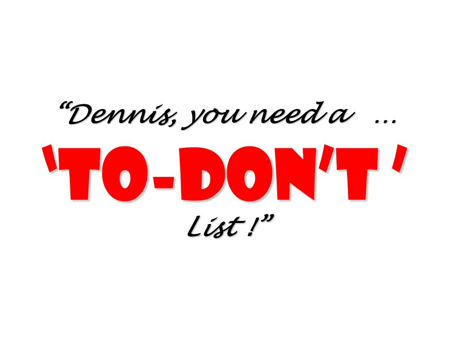 Dennis, you need a … 'To-don't ' List !