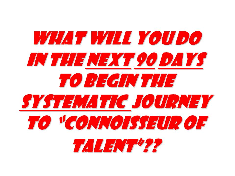 What will you do in the next 90 days to begin the Systematic journey to Connoisseur of talent