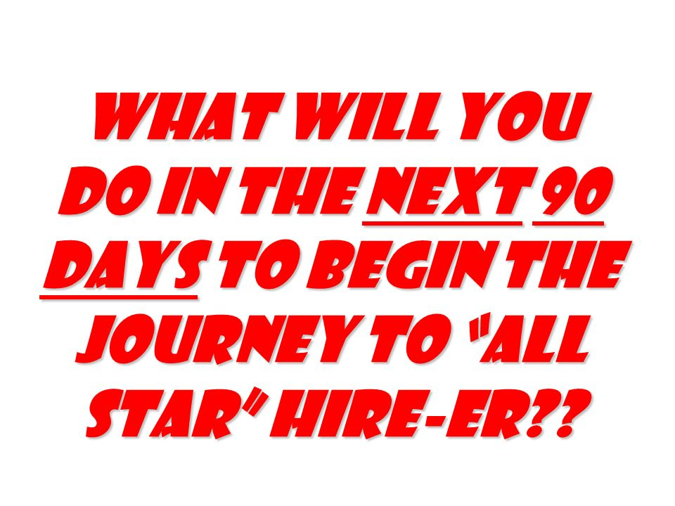 What will you do in the next 90 days to begin the journey to all Star hire-er