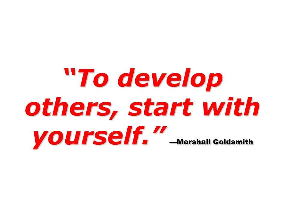 To develop others, start with yourself. —Marshall Goldsmith