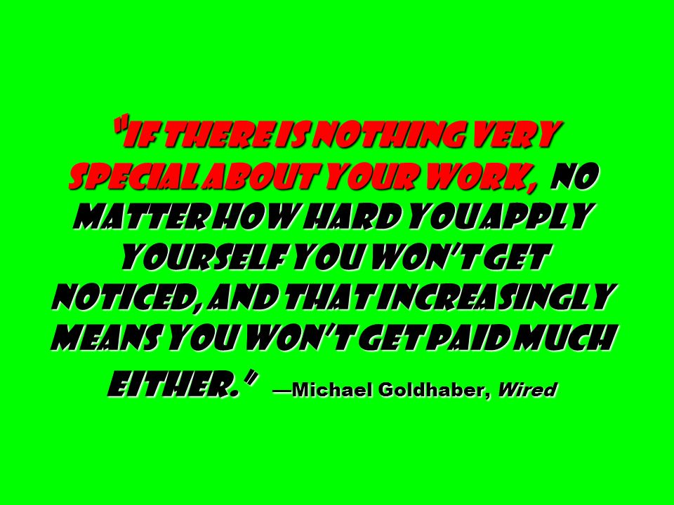 If there is nothing very special about your work, no matter how hard you apply yourself you won't get noticed, and that increasingly means you won't get paid much either. —Michael Goldhaber, Wired