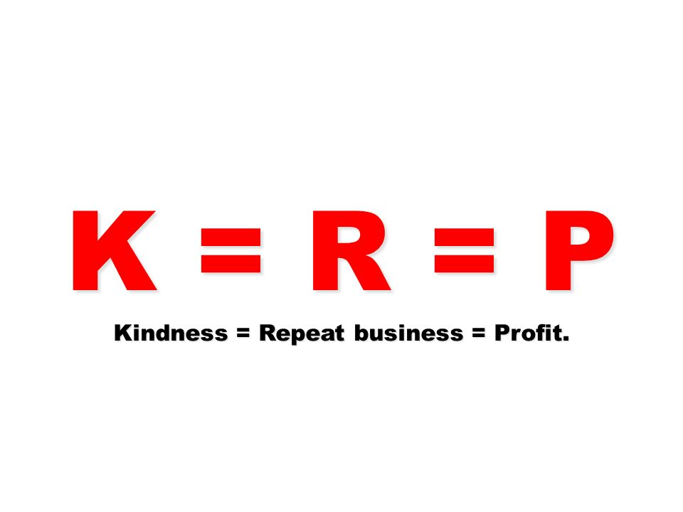 K = R = P Kindness = Repeat business = Profit.