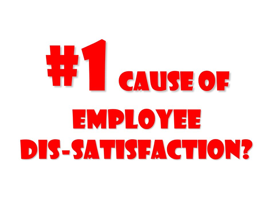 #1 cause of employee Dis-satisfaction