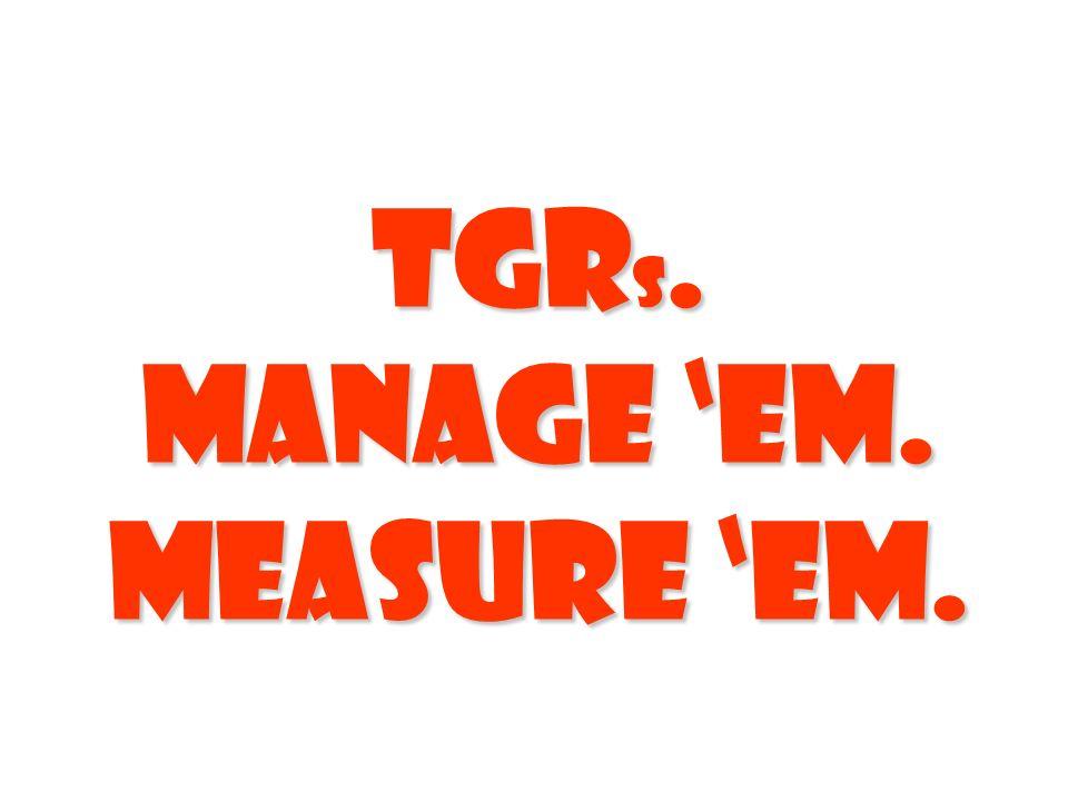TGRs. Manage 'em. Measure 'em.