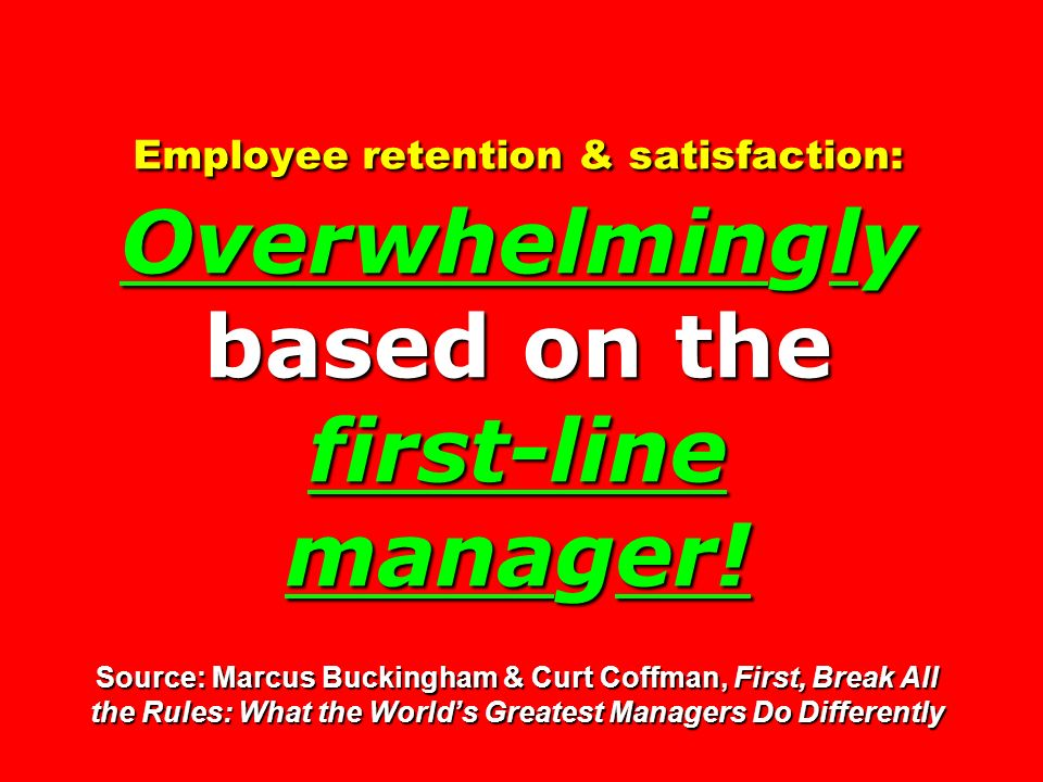 Employee retention & satisfaction: Overwhelmingly based on the first-line manager.