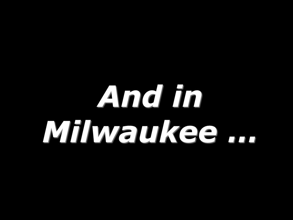 And in Milwaukee … 253