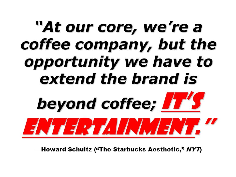 At our core, we're a coffee company, but the opportunity we have to extend the brand is beyond coffee; it's entertainment. —Howard Schultz ( The Starbucks Aesthetic, NYT)