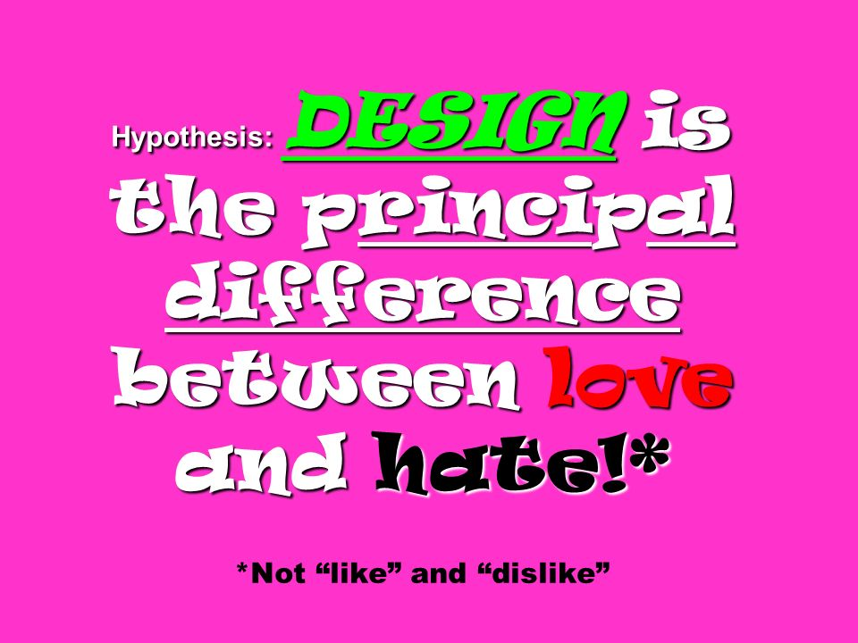 Hypothesis: DESIGN is the principal difference between love and hate