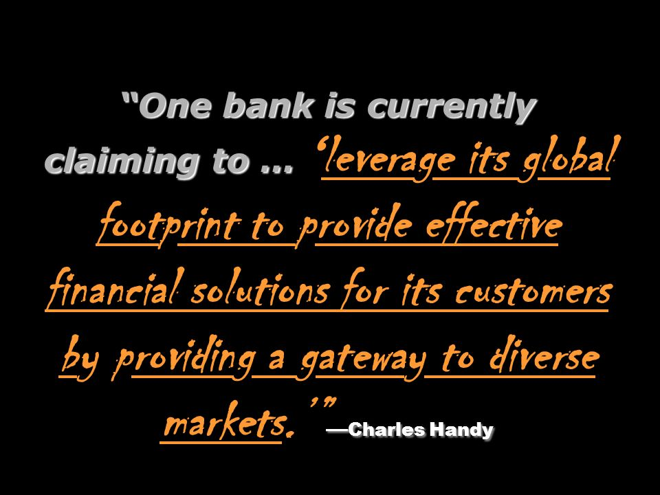 One bank is currently claiming to … 'leverage its global footprint to provide effective financial solutions for its customers by providing a gateway to diverse markets.' —Charles Handy