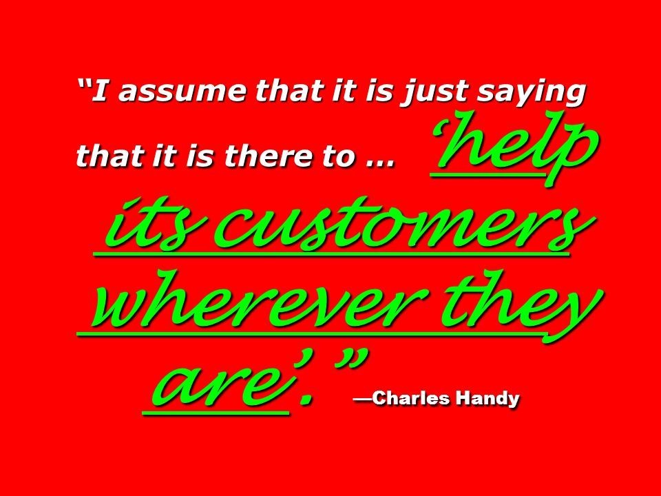 I assume that it is just saying that it is there to … 'help its customers wherever they are'. —Charles Handy