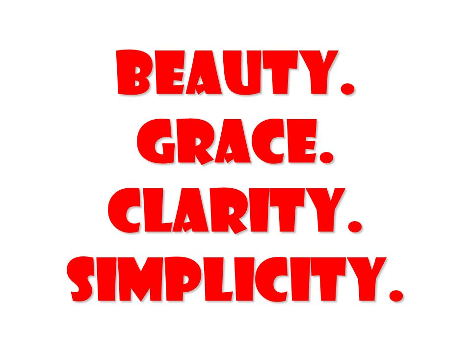 Beauty. Grace. Clarity. Simplicity.