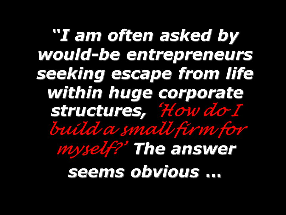 I am often asked by would-be entrepreneurs seeking escape from life within huge corporate structures, 'How do I build a small firm for myself ' The answer seems obvious …