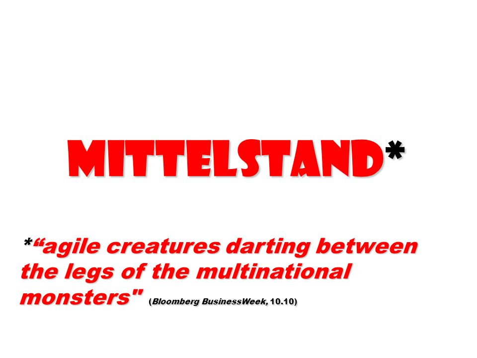 MittELstand* * agile creatures darting between the legs of the multinational monsters (Bloomberg BusinessWeek, 10.10)