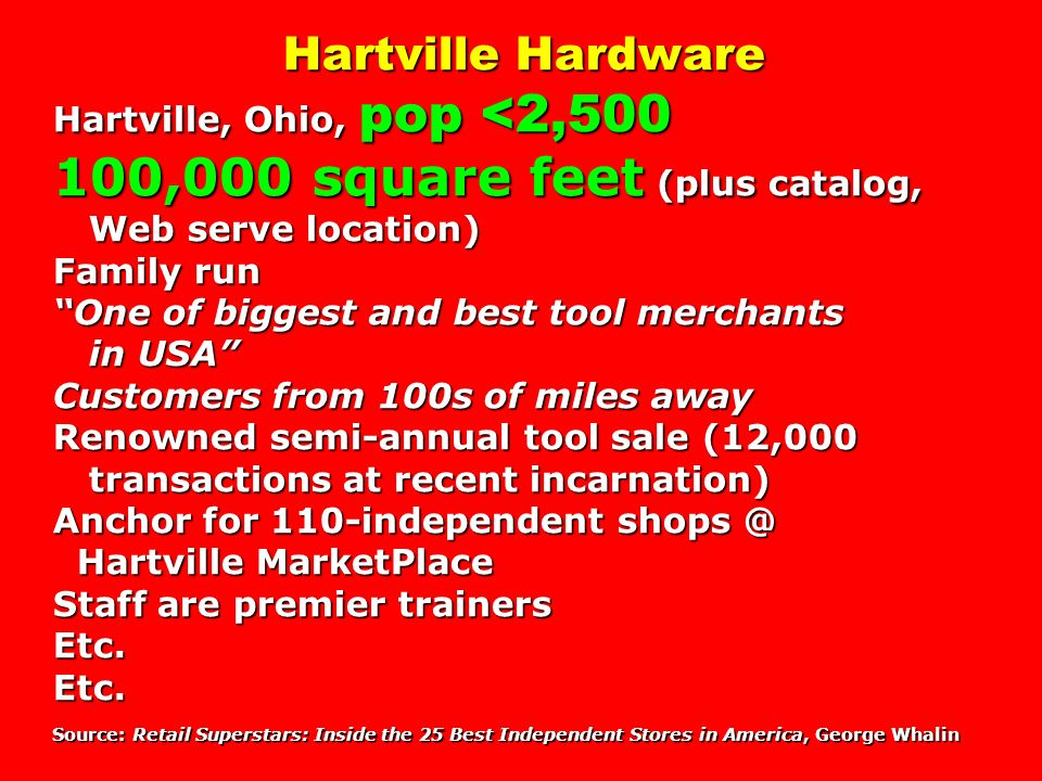 Hartville Hardware Hartville, Ohio, pop <2,500 100,000 square feet (plus catalog, Web serve location) Family run One of biggest and best tool merchants in USA Customers from 100s of miles away Renowned semi-annual tool sale (12,000 transactions at recent incarnation) Anchor for 110-independent shops @ Hartville MarketPlace Staff are premier trainers Etc. Etc. Source: Retail Superstars: Inside the 25 Best Independent Stores in America, George Whalin