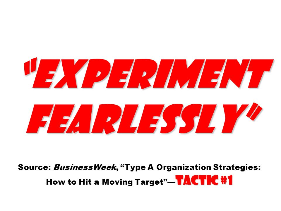 Experiment fearlessly Source: BusinessWeek, Type A Organization Strategies: How to Hit a Moving Target —Tactic #1