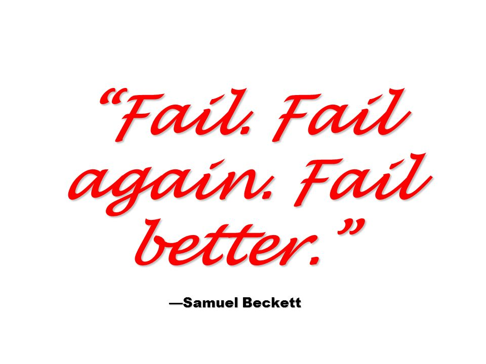 Fail. Fail again. Fail better. —Samuel Beckett
