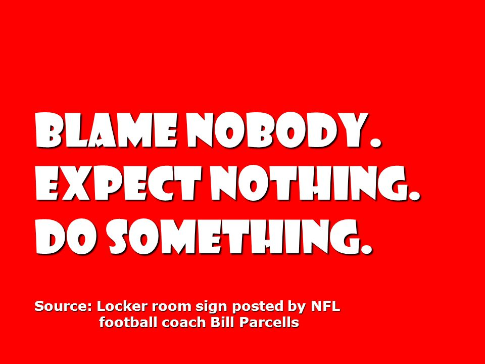 BLAME NOBODY. EXPECT NOTHING. DO SOMETHING.