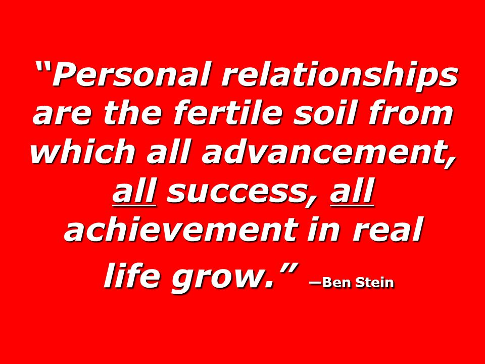 Personal relationships are the fertile soil from which all advancement, all success, all achievement in real