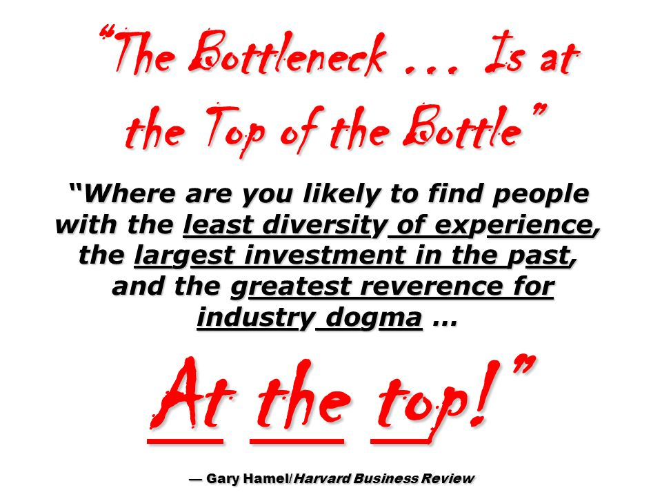 The Bottleneck … Is at the Top of the Bottle Where are you likely to find people with the least diversity of experience, the largest investment in the past, and the greatest reverence for industry dogma … At the top! — Gary Hamel/Harvard Business Review