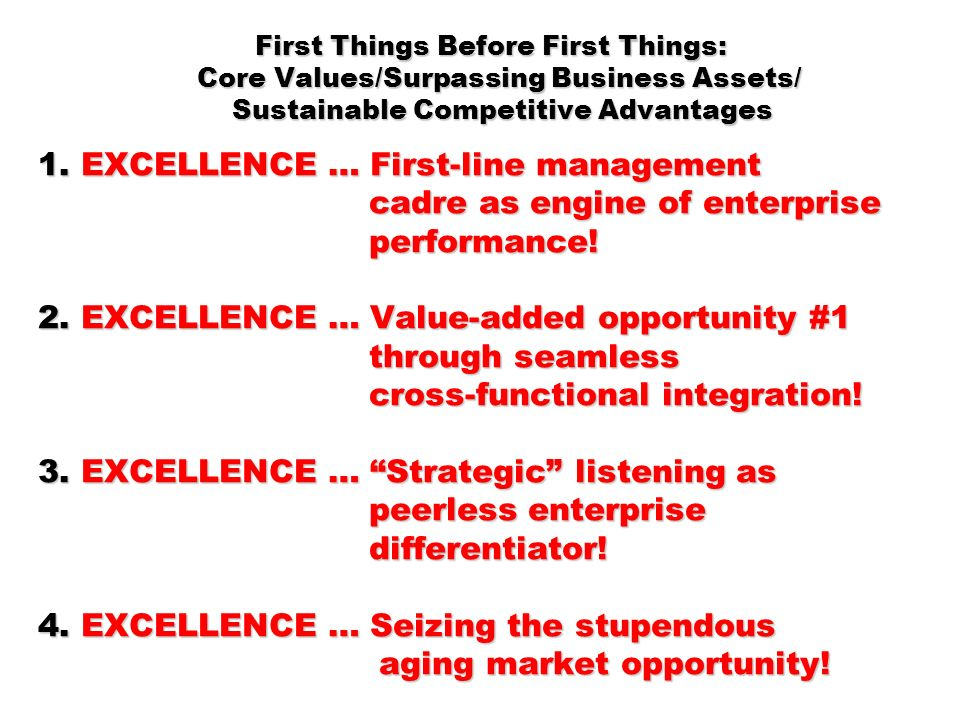 First Things Before First Things: Core Values/Surpassing Business Assets/ Sustainable Competitive Advantages 1. EXCELLENCE … First-line management cadre as engine of enterprise performance! 2. EXCELLENCE … Value-added opportunity #1 through seamless cross-functional integration! 3. EXCELLENCE … Strategic listening as peerless enterprise differentiator! 4. EXCELLENCE … Seizing the stupendous aging market opportunity!
