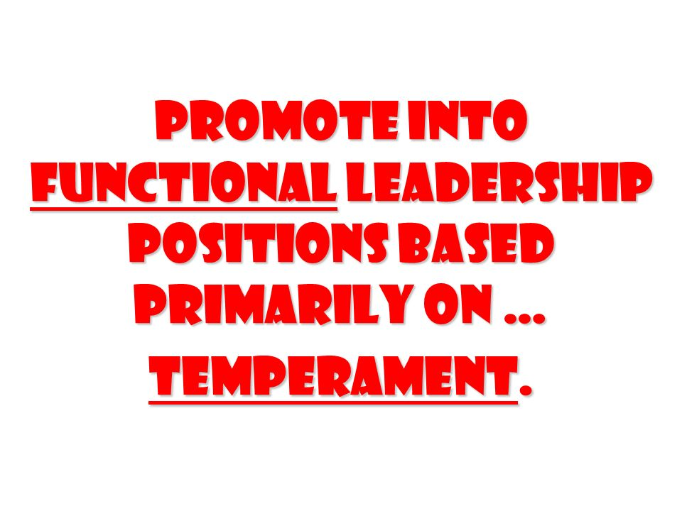 Promote into functional leadership positions based primarily on … temperament.