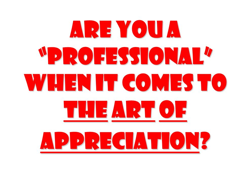 Are you a professional when it comes to The Art of appreciation