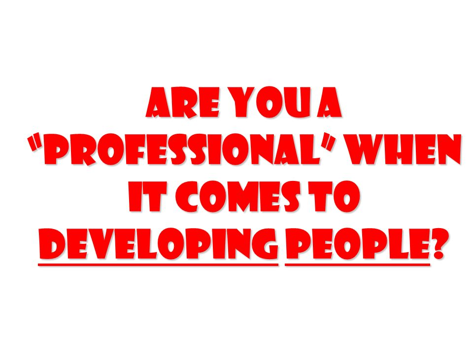 Are you a professional when it comes to Developing people