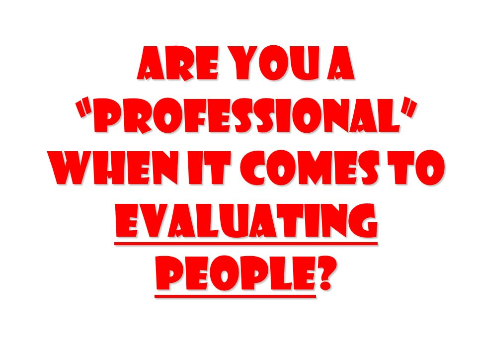 Are you a professional when it comes to evaluating people