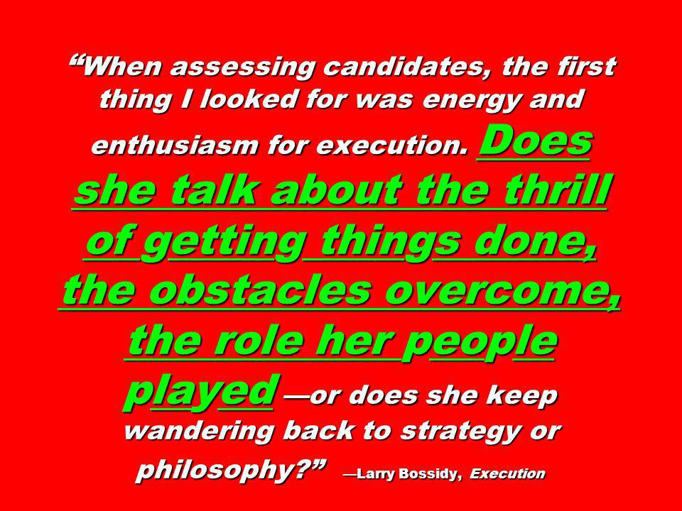 When assessing candidates, the first thing I looked for was energy and enthusiasm for execution. Does she talk about the thrill of getting things done, the obstacles overcome, the role her people played —or does she keep wandering back to strategy or philosophy —Larry Bossidy, Execution
