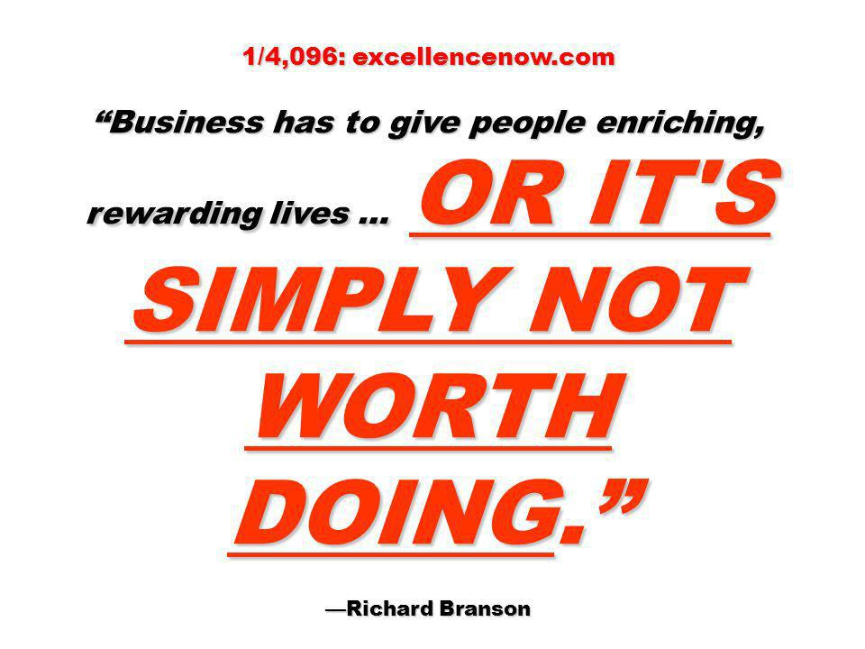 1/4,096: excellencenow.com Business has to give people enriching, rewarding lives … OR IT S SIMPLY NOT WORTH DOING.