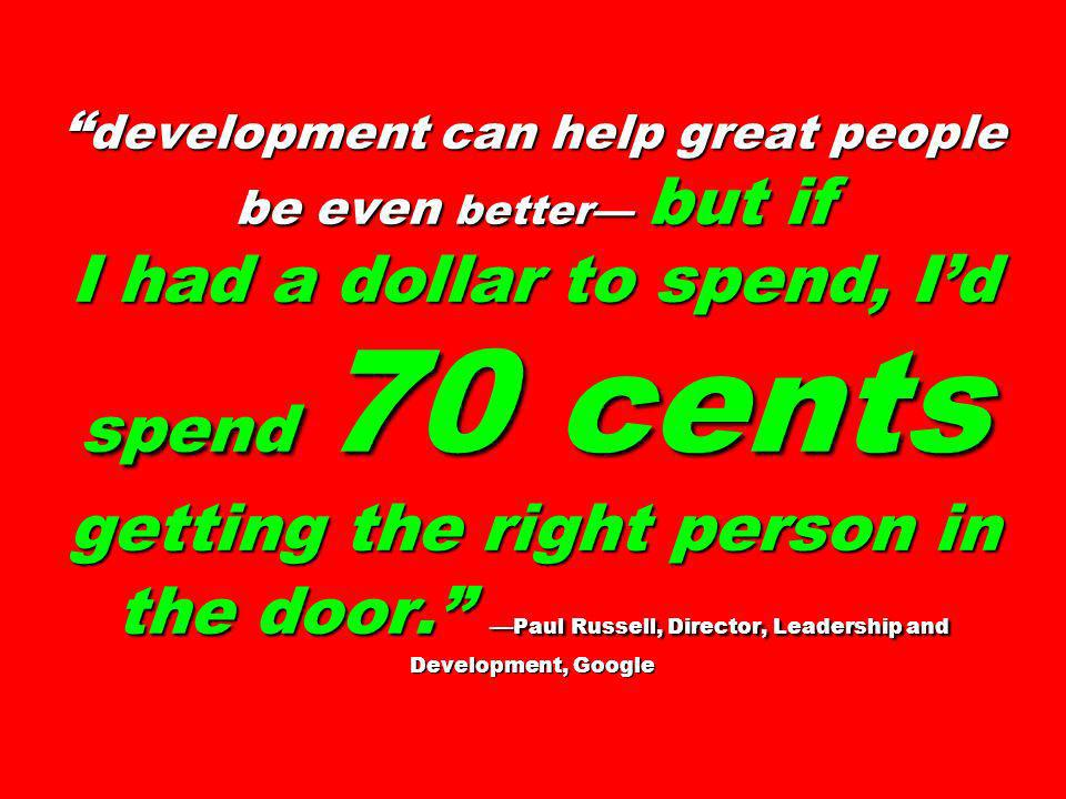development can help great people be even better— but if I had a dollar to spend, I'd spend 70 cents getting the right person in the door. —Paul Russell, Director, Leadership and Development, Google