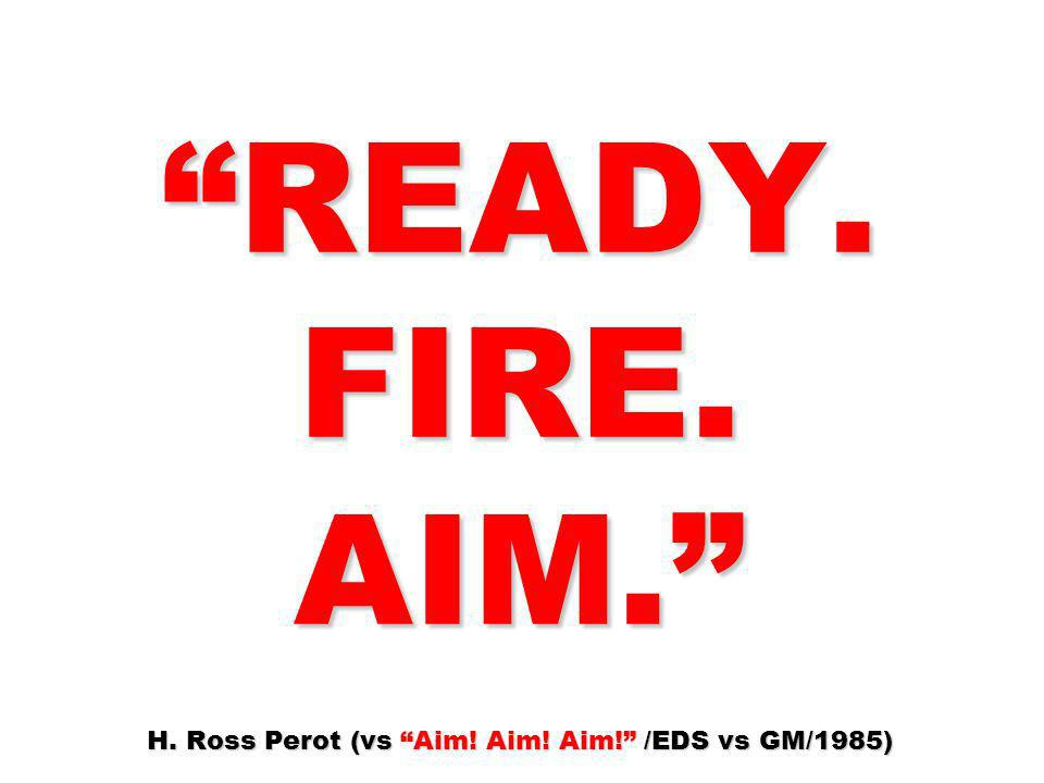 READY. FIRE. AIM. H. Ross Perot (vs Aim. Aim. Aim