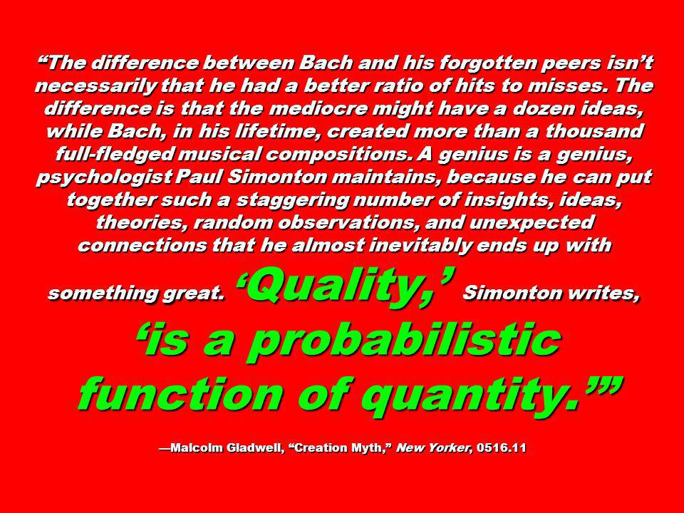 The difference between Bach and his forgotten peers isn't necessarily that he had a better ratio of hits to misses. The difference is that the mediocre might have a dozen ideas, while Bach, in his lifetime, created more than a thousand full-fledged musical compositions. A genius is a genius, psychologist Paul Simonton maintains, because he can put together such a staggering number of insights, ideas, theories, random observations, and unexpected connections that he almost inevitably ends up with something great. 'Quality,' Simonton writes, 'is a probabilistic function of quantity.' —Malcolm Gladwell, Creation Myth, New Yorker,