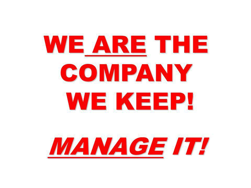 WE ARE THE COMPANY WE KEEP! MANAGE IT!
