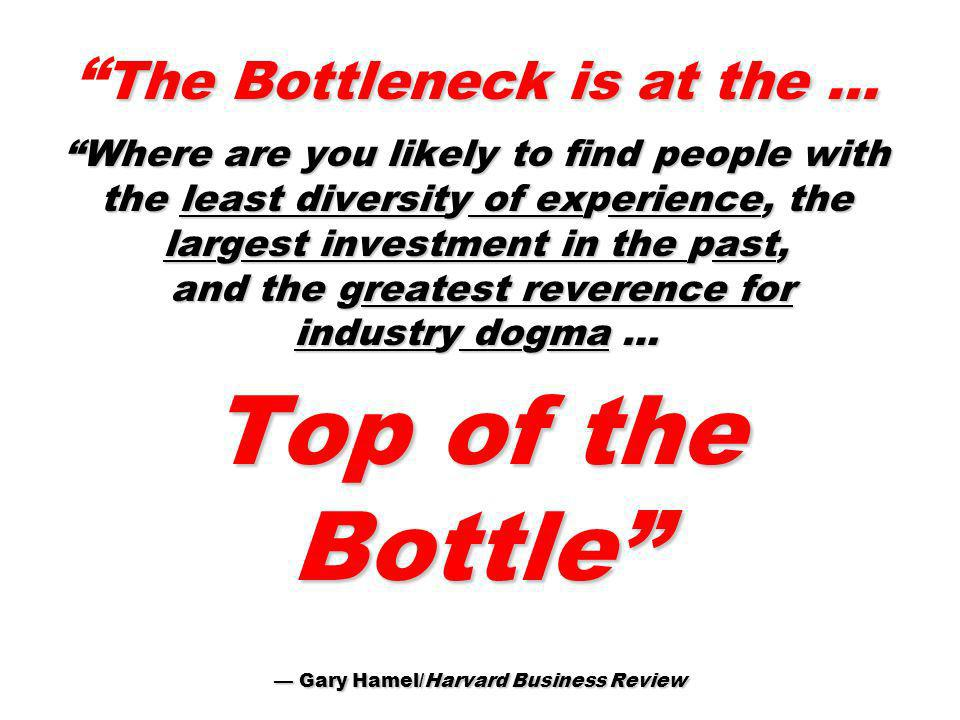 The Bottleneck is at the … Where are you likely to find people with the least diversity of experience, the largest investment in the past, and the greatest reverence for industry dogma … Top of the Bottle — Gary Hamel/Harvard Business Review