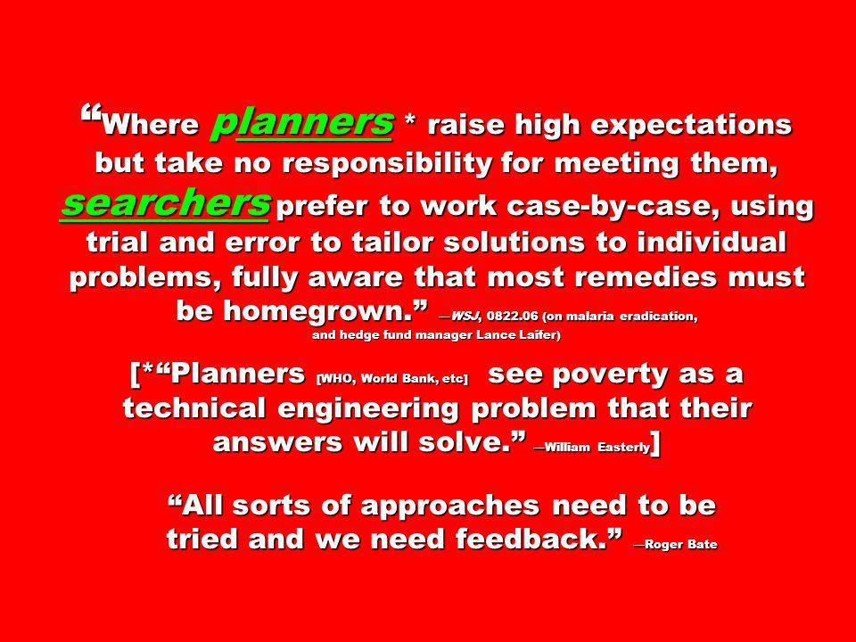 Where planners * raise high expectations but take no responsibility for meeting them, searchers prefer to work case-by-case, using trial and error to tailor solutions to individual problems, fully aware that most remedies must be homegrown. —WSJ, (on malaria eradication, and hedge fund manager Lance Laifer) [* Planners [WHO, World Bank, etc] see poverty as a technical engineering problem that their answers will solve. —William Easterly] All sorts of approaches need to be tried and we need feedback. —Roger Bate